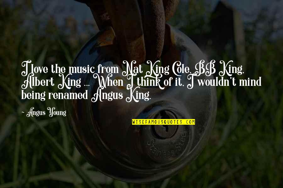 Bb King Love Quotes By Angus Young: I love the music from Nat King Cole,