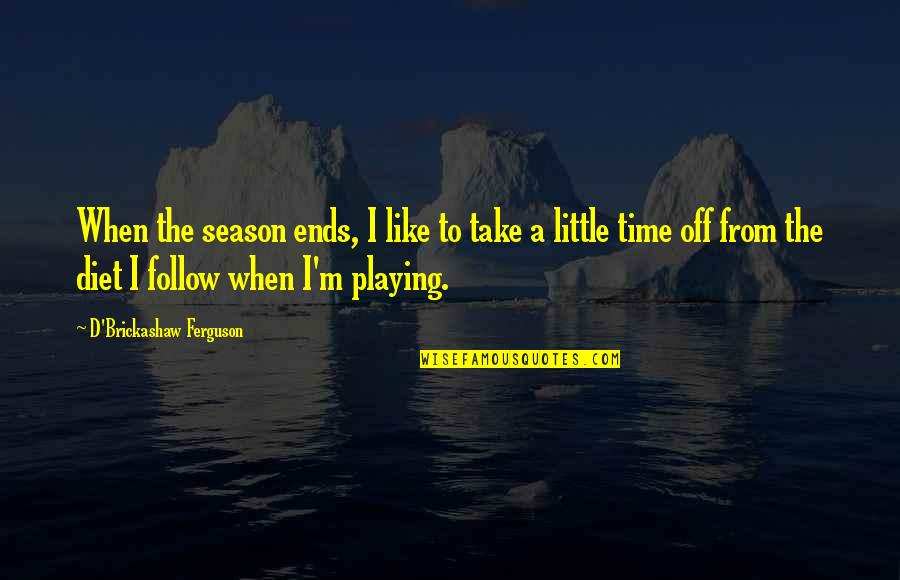 Bb King Love Quotes By D'Brickashaw Ferguson: When the season ends, I like to take