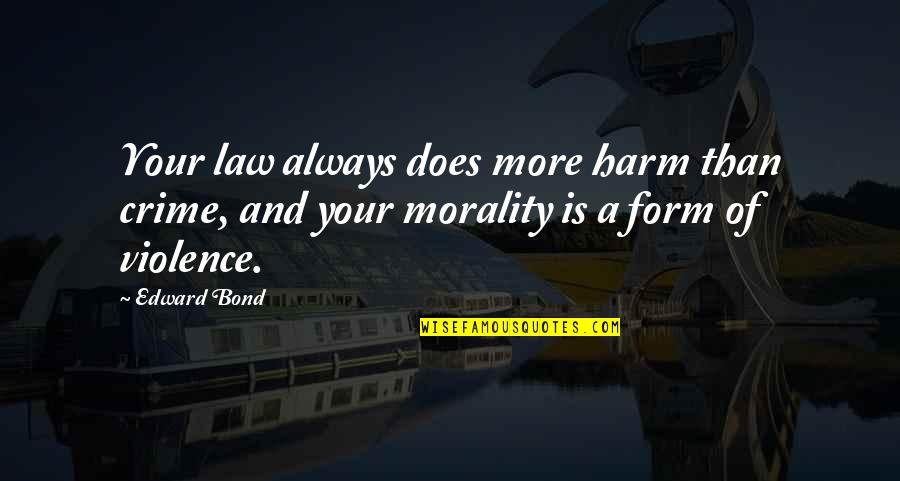 Bbm Off Picture Quotes By Edward Bond: Your law always does more harm than crime,