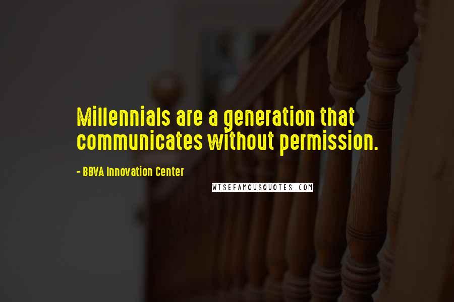 BBVA Innovation Center quotes: Millennials are a generation that communicates without permission.