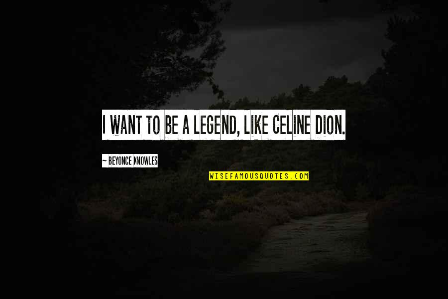 Be A Legend Quotes By Beyonce Knowles: I want to be a legend, like Celine