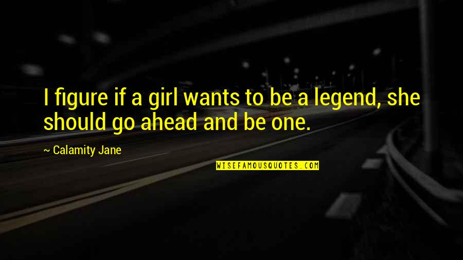 Be A Legend Quotes By Calamity Jane: I figure if a girl wants to be