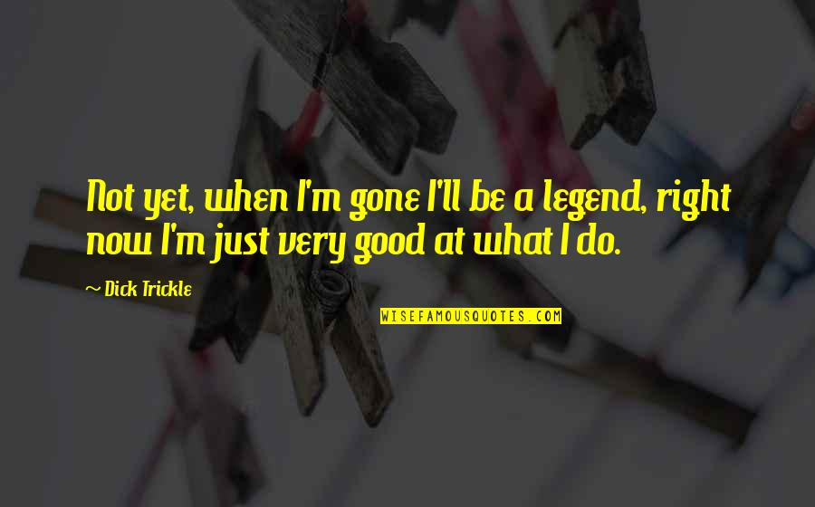 Be A Legend Quotes By Dick Trickle: Not yet, when I'm gone I'll be a