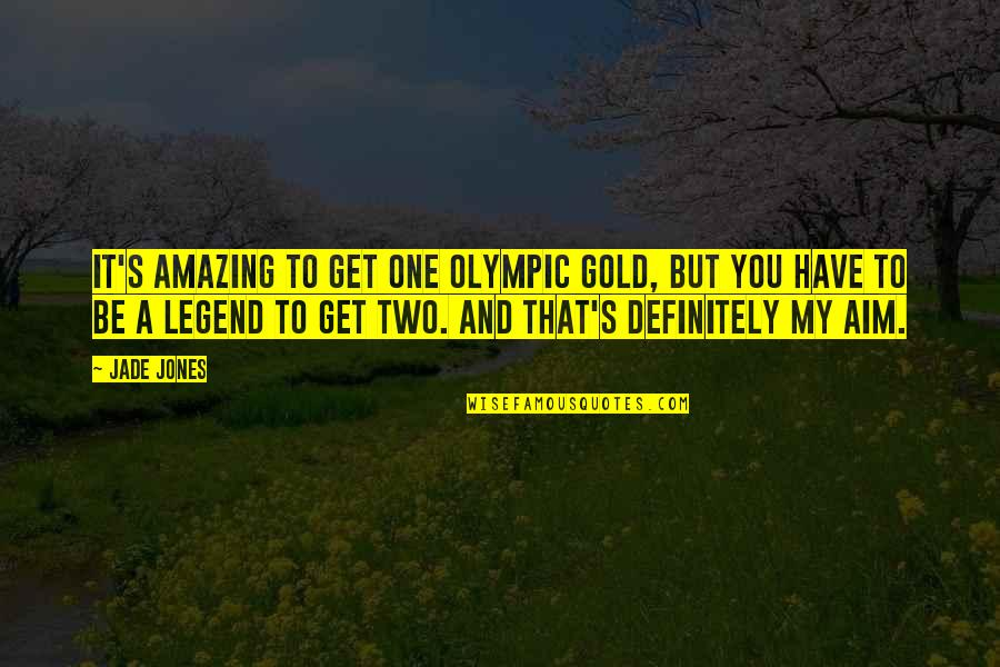 Be A Legend Quotes By Jade Jones: It's amazing to get one Olympic gold, but