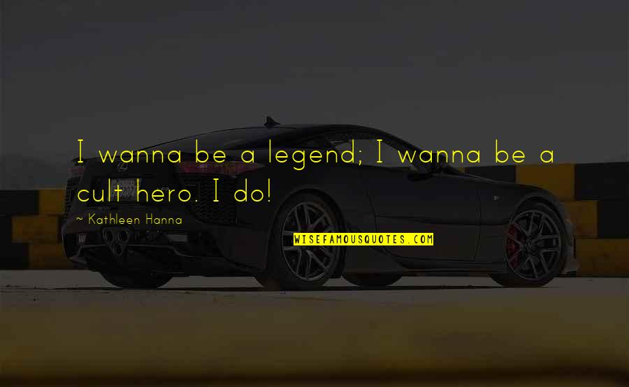 Be A Legend Quotes By Kathleen Hanna: I wanna be a legend; I wanna be
