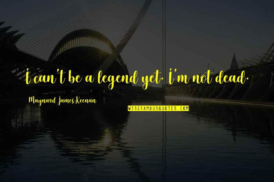 Be A Legend Quotes By Maynard James Keenan: I can't be a legend yet. I'm not