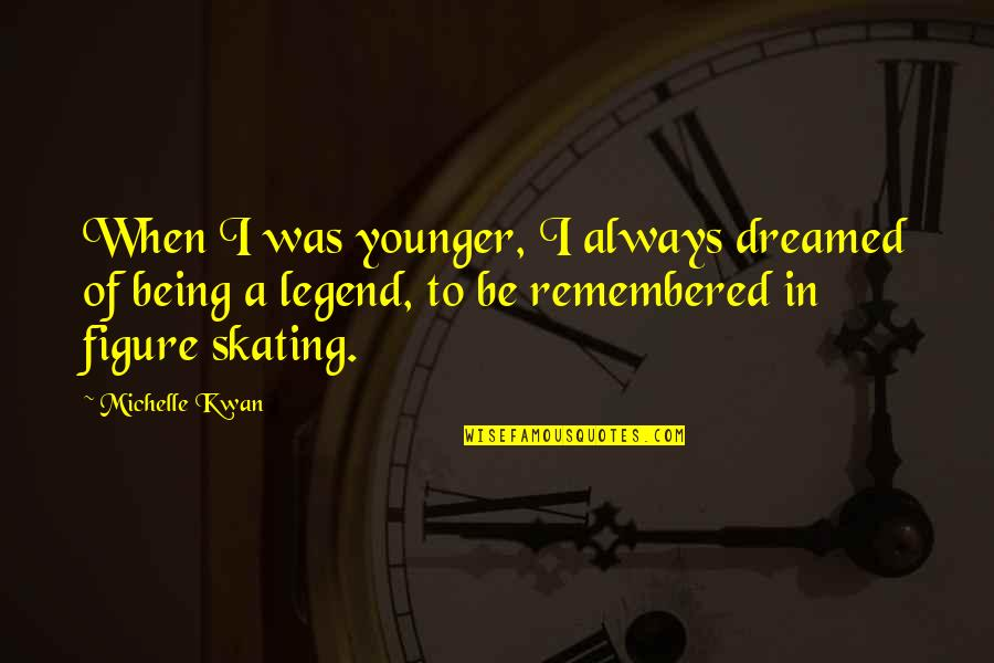 Be A Legend Quotes By Michelle Kwan: When I was younger, I always dreamed of
