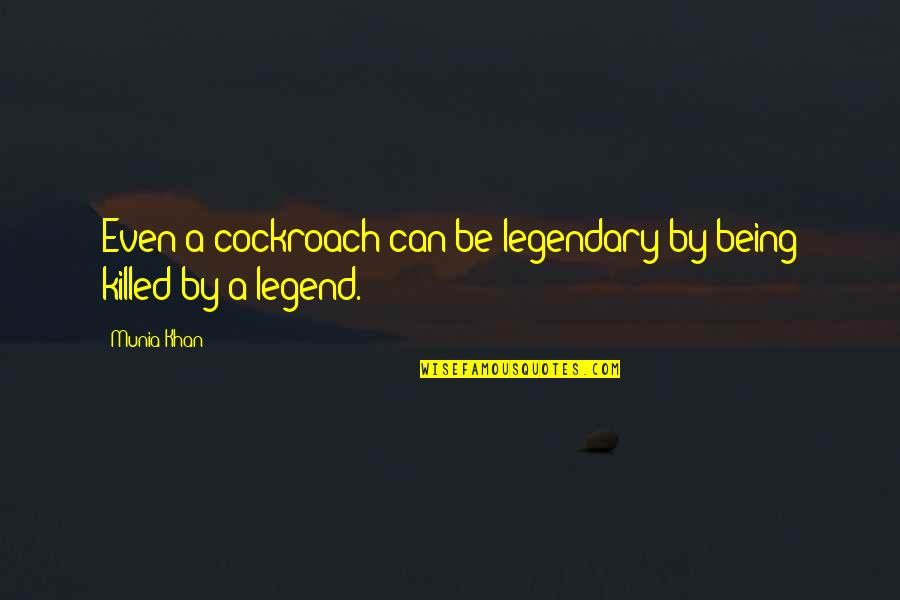 Be A Legend Quotes By Munia Khan: Even a cockroach can be legendary by being