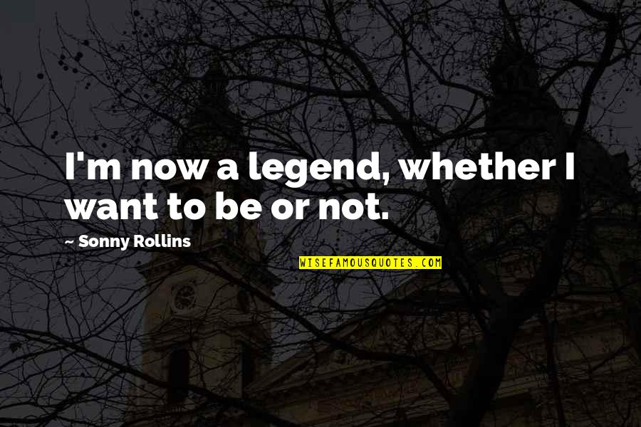 Be A Legend Quotes By Sonny Rollins: I'm now a legend, whether I want to