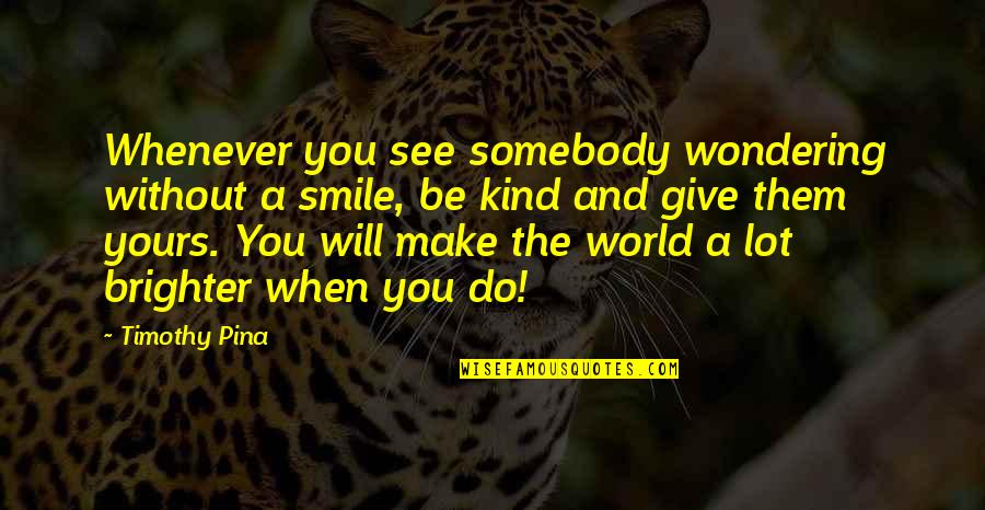 Be A Legend Quotes By Timothy Pina: Whenever you see somebody wondering without a smile,