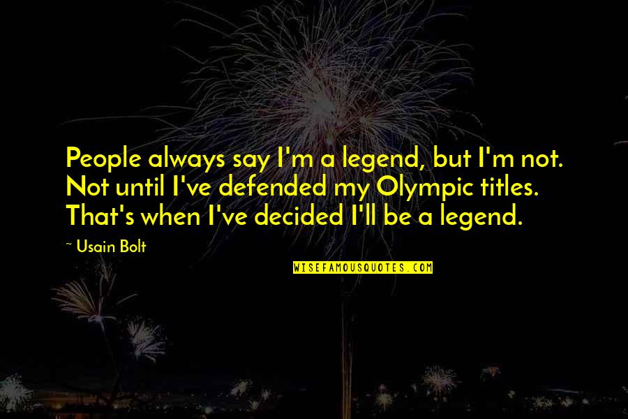 Be A Legend Quotes By Usain Bolt: People always say I'm a legend, but I'm