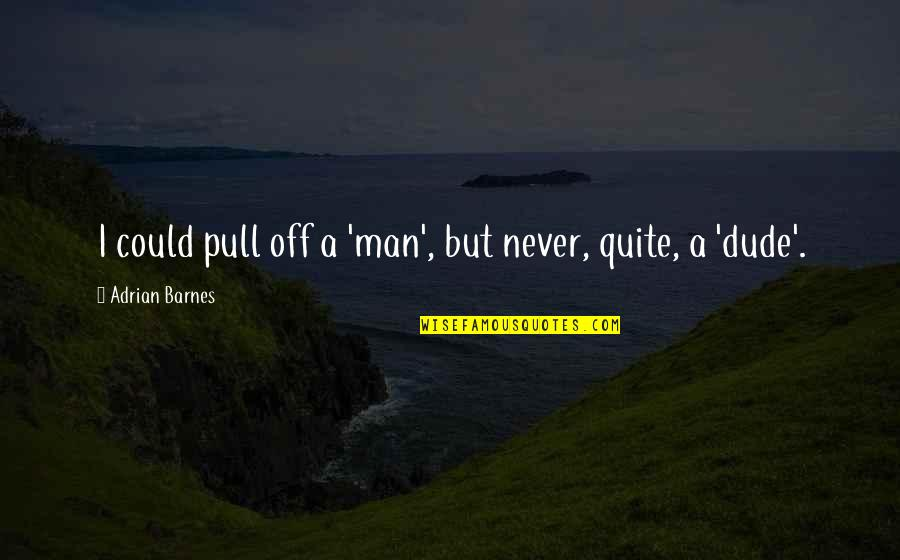 Be A Man Funny Quotes By Adrian Barnes: I could pull off a 'man', but never,
