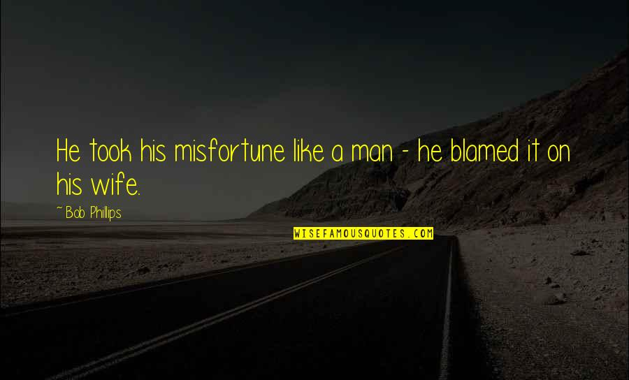 Be A Man Funny Quotes By Bob Phillips: He took his misfortune like a man -