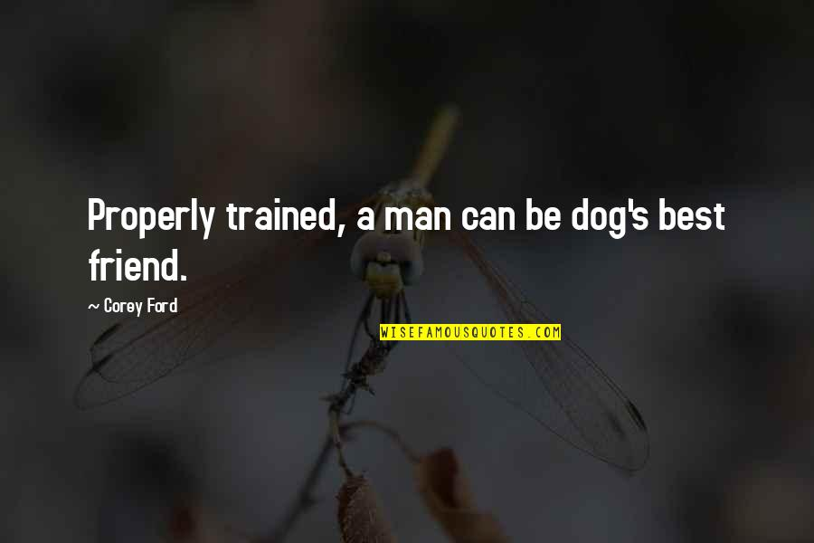 Be A Man Funny Quotes By Corey Ford: Properly trained, a man can be dog's best