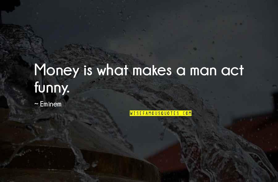 Be A Man Funny Quotes By Eminem: Money is what makes a man act funny.