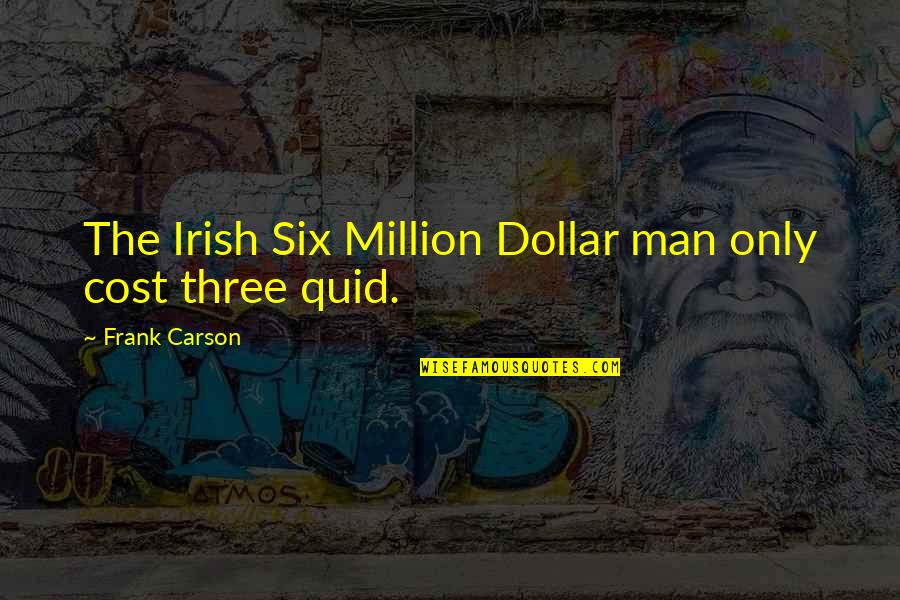 Be A Man Funny Quotes By Frank Carson: The Irish Six Million Dollar man only cost