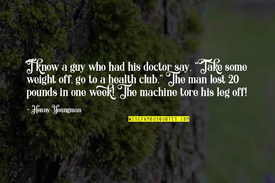 Be A Man Funny Quotes By Henny Youngman: I know a guy who had his doctor