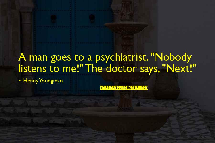 "Be A Man Funny Quotes By Henny Youngman: A man goes to a psychiatrist. ""Nobody listens"
