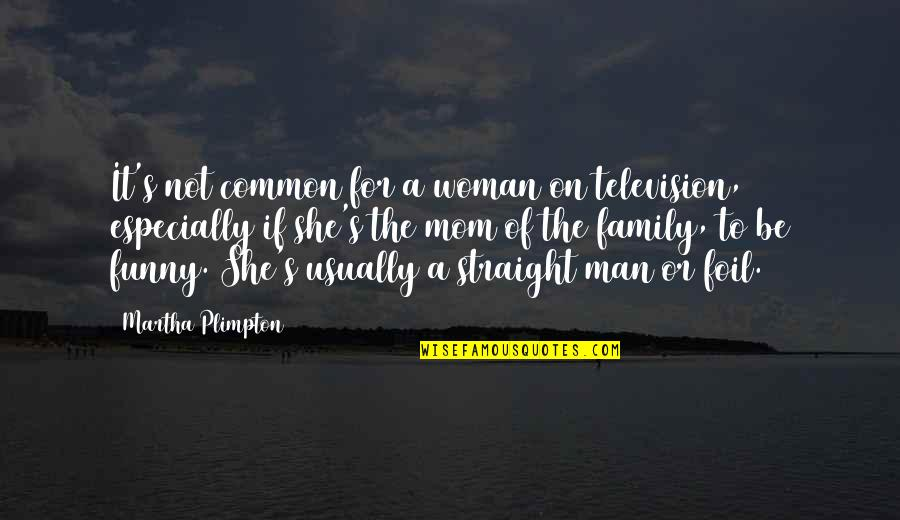 Be A Man Funny Quotes By Martha Plimpton: It's not common for a woman on television,