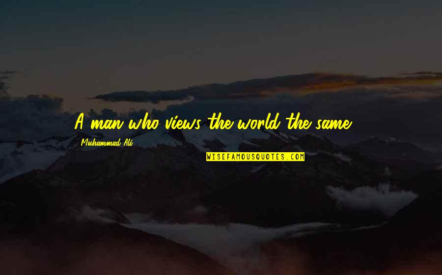 Be A Man Funny Quotes By Muhammad Ali: A man who views the world the same