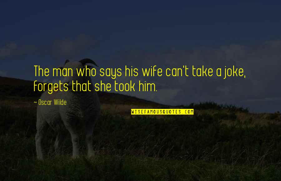 Be A Man Funny Quotes By Oscar Wilde: The man who says his wife can't take