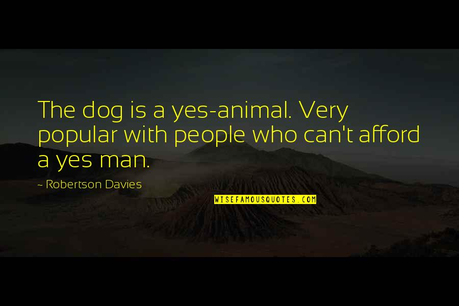 Be A Man Funny Quotes By Robertson Davies: The dog is a yes-animal. Very popular with