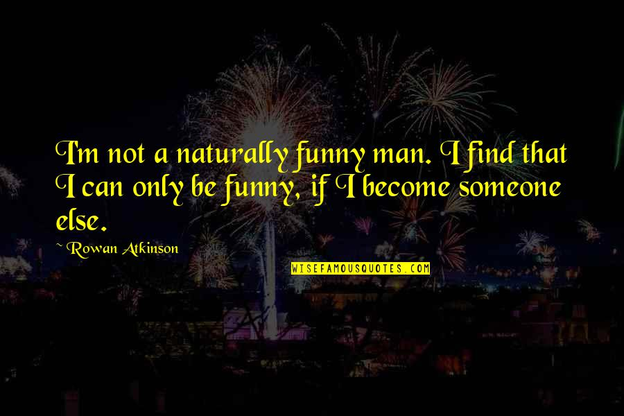 Be A Man Funny Quotes By Rowan Atkinson: I'm not a naturally funny man. I find