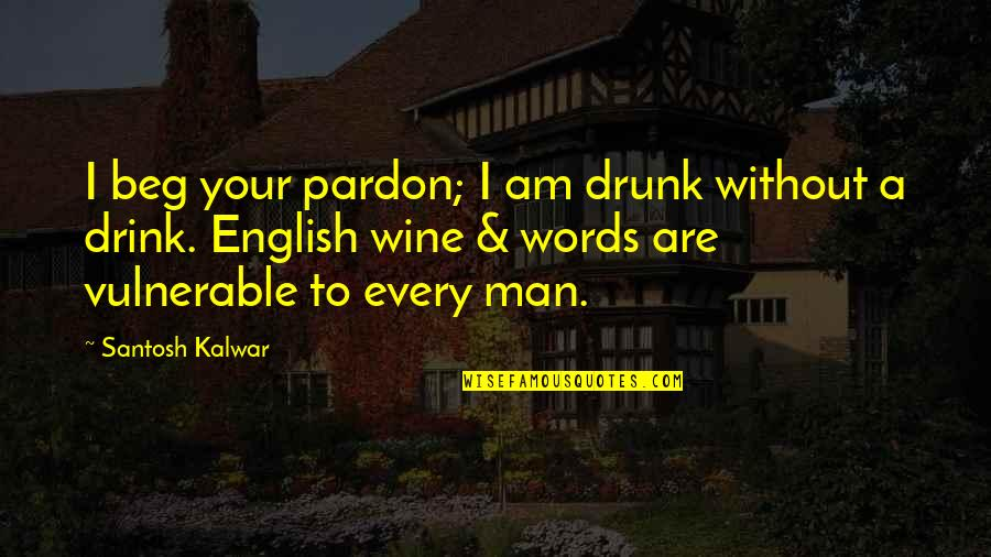 Be A Man Funny Quotes By Santosh Kalwar: I beg your pardon; I am drunk without