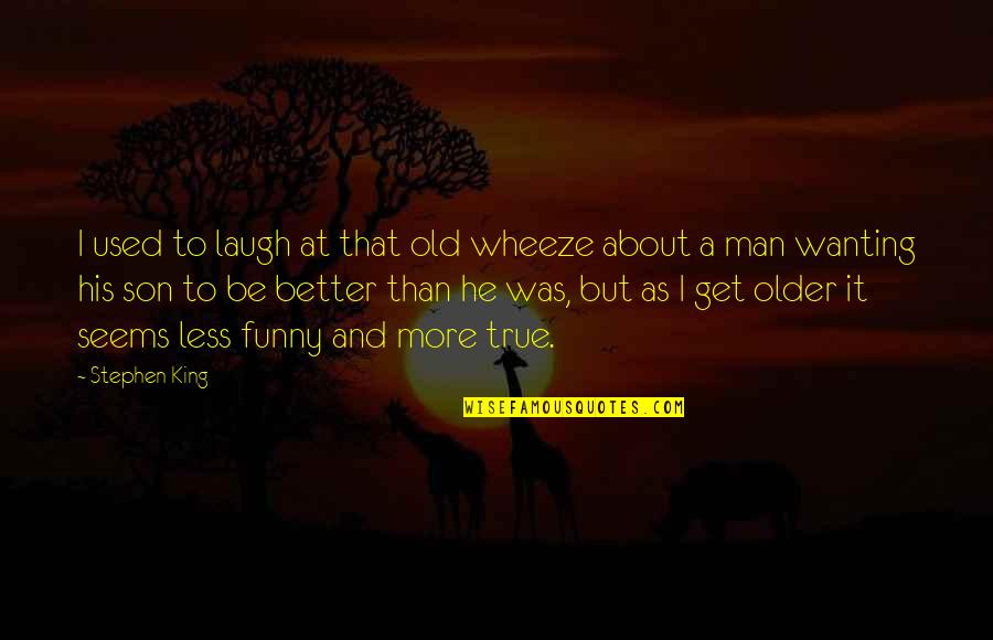 Be A Man Funny Quotes By Stephen King: I used to laugh at that old wheeze