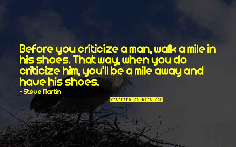 Be A Man Funny Quotes By Steve Martin: Before you criticize a man, walk a mile