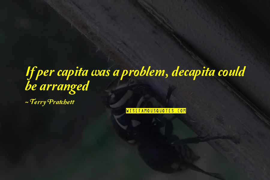 Be A Man Funny Quotes By Terry Pratchett: If per capita was a problem, decapita could