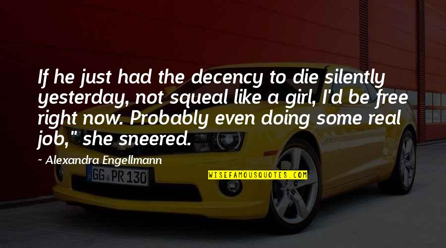 Be A Real Girl Quotes By Alexandra Engellmann: If he just had the decency to die