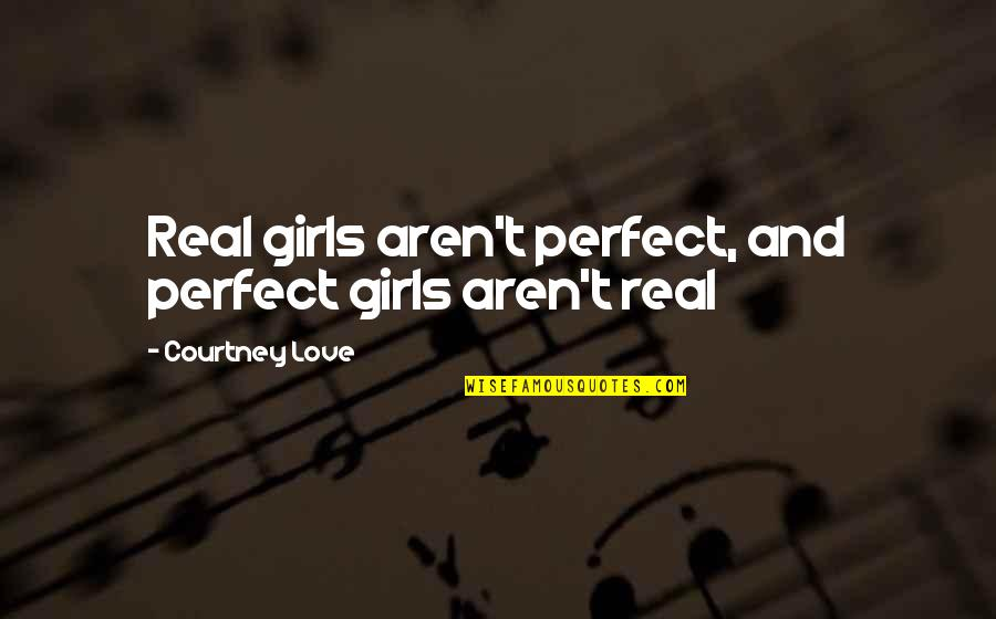 Be A Real Girl Quotes By Courtney Love: Real girls aren't perfect, and perfect girls aren't