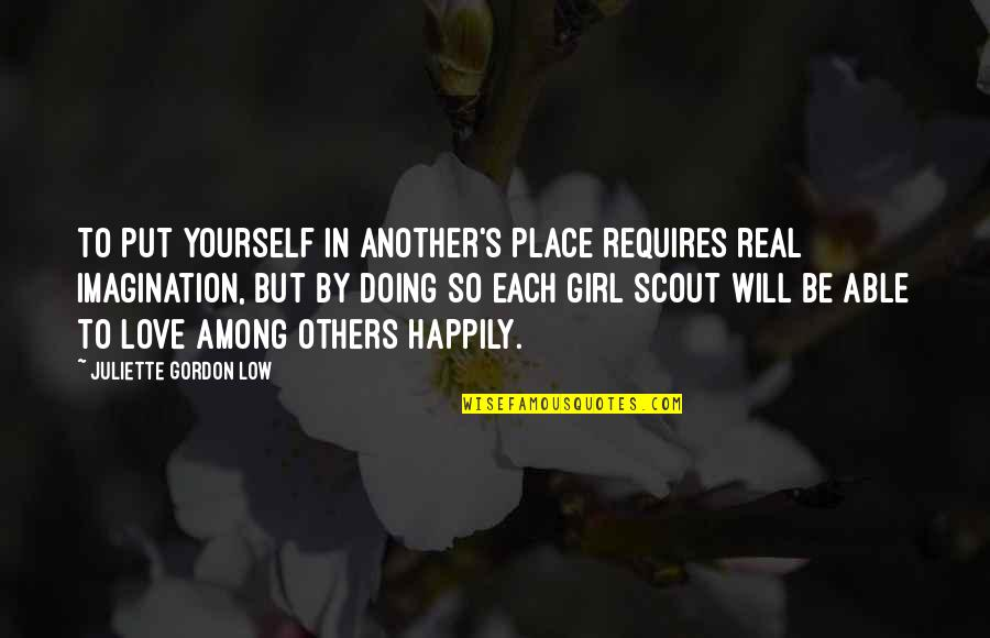 Be A Real Girl Quotes By Juliette Gordon Low: To put yourself in another's place requires real