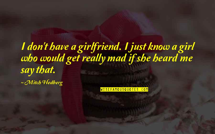 Be A Real Girl Quotes By Mitch Hedberg: I don't have a girlfriend. I just know