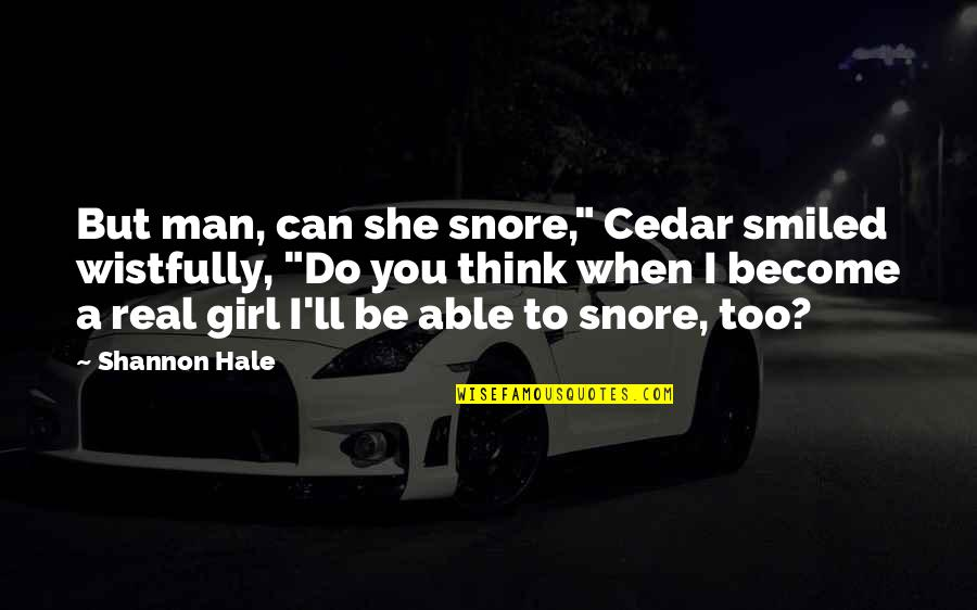 "Be A Real Girl Quotes By Shannon Hale: But man, can she snore,"" Cedar smiled wistfully,"
