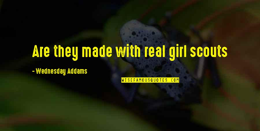 Be A Real Girl Quotes By Wednesday Addams: Are they made with real girl scouts
