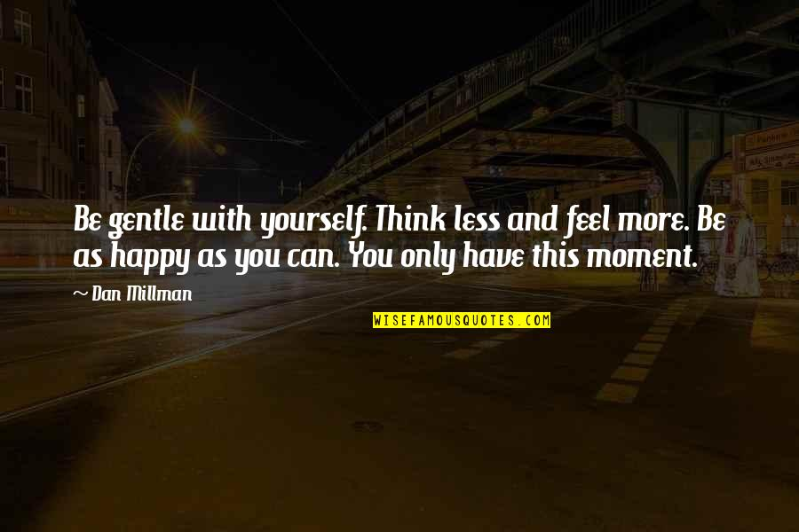 Be As Happy As You Can Be Quotes By Dan Millman: Be gentle with yourself. Think less and feel