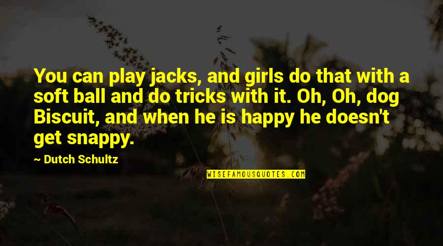 Be As Happy As You Can Be Quotes By Dutch Schultz: You can play jacks, and girls do that