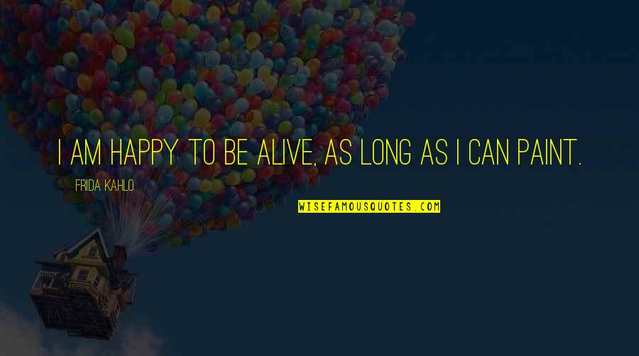 Be As Happy As You Can Be Quotes By Frida Kahlo: I am happy to be alive, as long