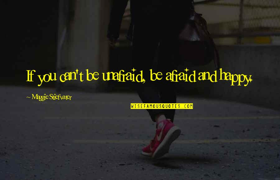 Be As Happy As You Can Be Quotes By Maggie Stiefvater: If you can't be unafraid, be afraid and