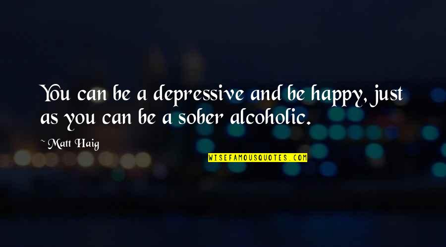 Be As Happy As You Can Be Quotes By Matt Haig: You can be a depressive and be happy,