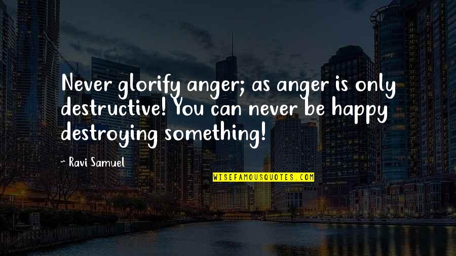 Be As Happy As You Can Be Quotes By Ravi Samuel: Never glorify anger; as anger is only destructive!