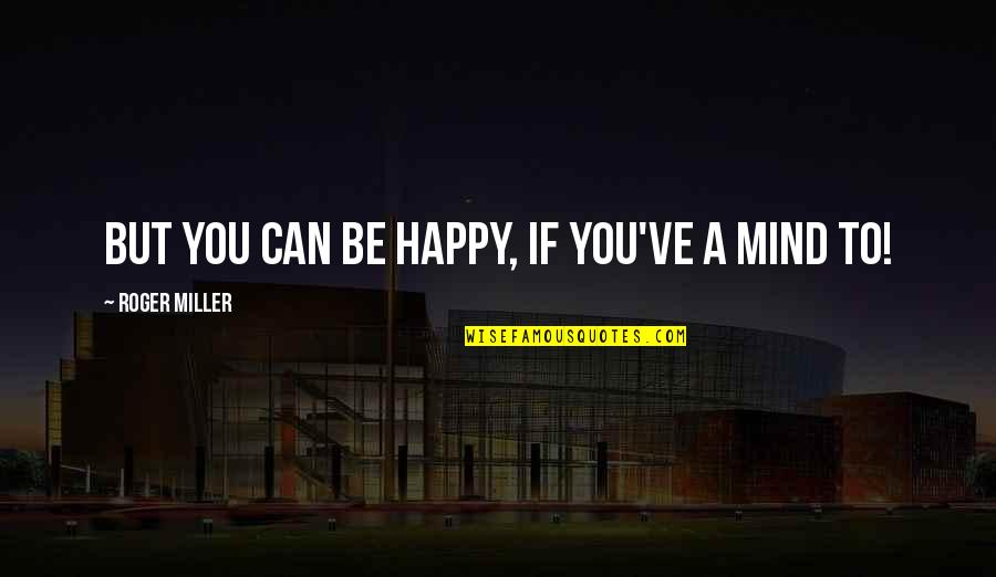 Be As Happy As You Can Be Quotes By Roger Miller: But you can be happy, if you've a