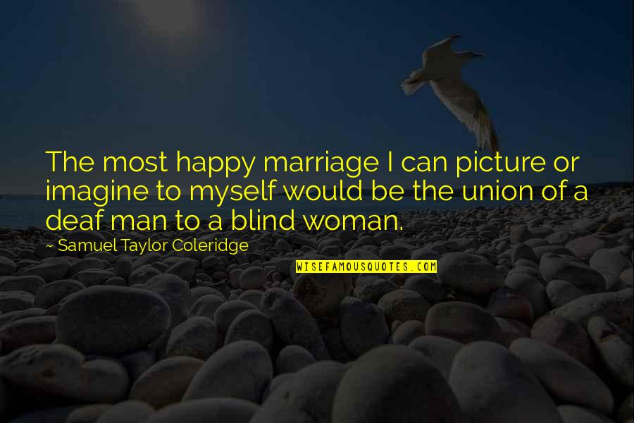 Be As Happy As You Can Be Quotes By Samuel Taylor Coleridge: The most happy marriage I can picture or
