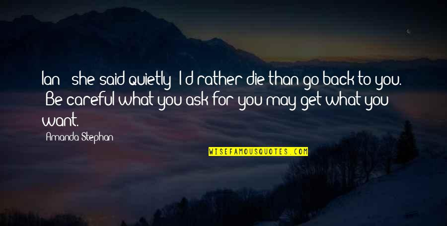 """Be Careful What You Ask For Quotes By Amanda Stephan: Ian """" she said quietly """"I'd rather die"""