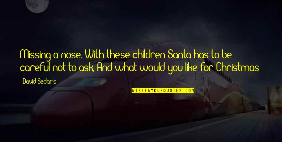 Be Careful What You Ask For Quotes By David Sedaris: Missing a nose. With these children Santa has