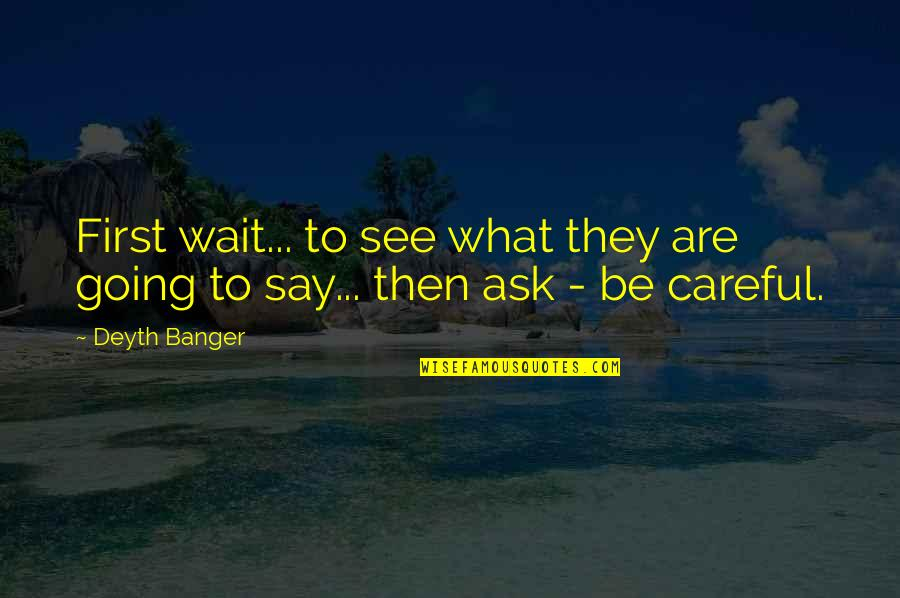 Be Careful What You Ask For Quotes By Deyth Banger: First wait... to see what they are going
