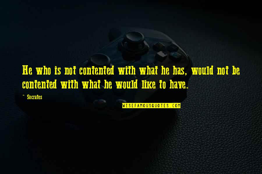 Be Contented Of What You Have Quotes By Socrates: He who is not contented with what he