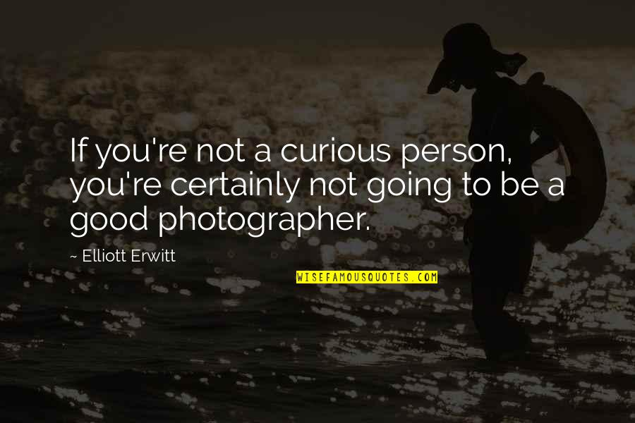 Be Good Person Quotes By Elliott Erwitt: If you're not a curious person, you're certainly